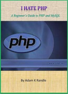 I Hate PHP - A Beginners Guide to PHP & MySQL Programming without Brain Overload!