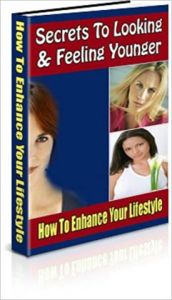 Secrets To Looking and Feeling Younger: A Guide To Enhance Your Lifestyle