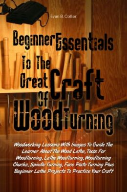 Beginner Essentials To The Great Craft Of Wood Turning:Woodworking ...