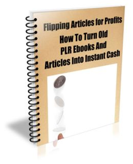 Learn How To Flip Articles For Profits How To Turn Old PLR Ebooks And Articles Into Instant Cash