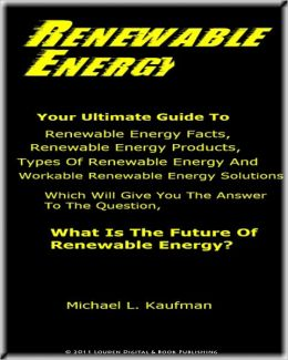 Renewable Energy; Your Ultimate Guide To Renewable Energy Facts, Renewable Energy Products, Types Of Renewable Energy And Workable Renewable Energy Solutions Which Will Give You The Answer To The Question, What Is The Future Of Renewable Energy.