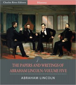 The Papers and Writings of Abraham Lincoln: Volume Five, 1858-1862 (Illustrated)