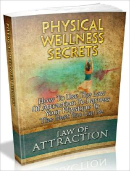 Physical Wellness Secrets - Discover How Your Physical Wellness Applies To The Law Of Attraction (Just Listed)