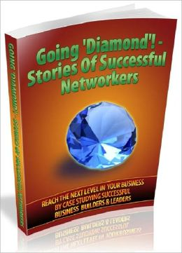 Going 'Diamond' – Stories Of Successful Networkers: Reach The Next Level In Your Business By Case Studying Successful Business Builders and Leaders (Recommended)