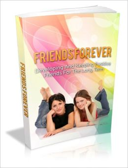 Friends Forever - Developing And Keeping Positive Friends For The Longterm