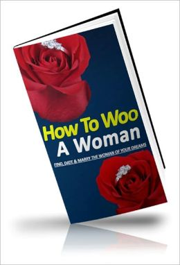 Wildly Romantic - How to Woo A Woman - Find, Date & Marry The Woman Of Your Dreams