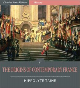 The Origins of Contemporary France: All Volumes (Illustrated)