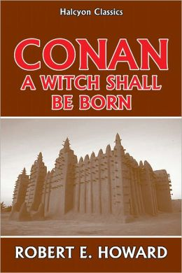 Conan: A Witch Shall be Born by Robert E. Howard
