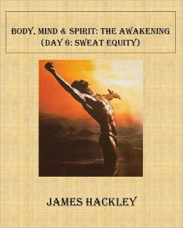 Body, Mind & Spirit:The Awakening (Day 6:Sweat Equity)