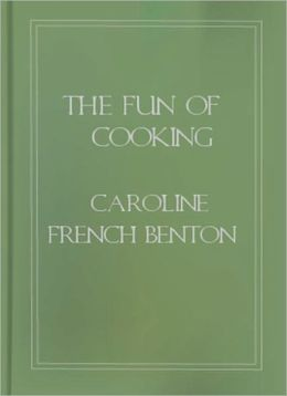 The Fun Of Cooking: A Cooking Classic By Caroline French Benton!