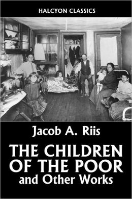 The Children of the Poor and Other Works by Jacob Riis