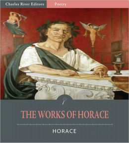 The Works of Horace: The Art of Poetry, Odes, Epodes, Satires and Epistles (Illustrated)