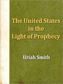 The United States in the Light of Prophecy; Or, an Exposition 0f Rev. 13:11-17