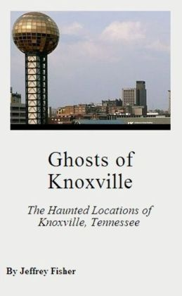 Ghosts of Knoxville: The Haunted Locations of Knoxville, Tennessee