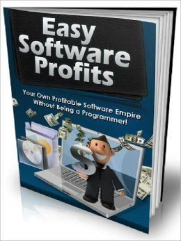 Easy Software Profits - Build Your Own Profitable Software Empire QUICKLY without Being a Programmer