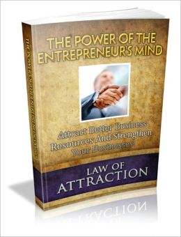 The Power Of The Entrepreneur's Mind - Attract Better Business Resources And Strengthen Your Businesses!