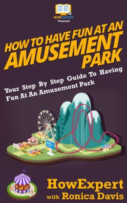 How To Have Fun At An Amusement Park - Your Step-By-Step Guide To Having Fun At An Amusement Park