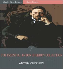 The Essential Collection of Anton Chekhov's Works: 204 Short Stories, 12 Plays, and Chekhov's Notes and Letters (Illustrated)
