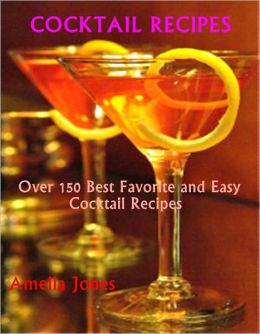 Cocktail Recipes: Over 150 Best Favorite and Easy Cocktail Recipes