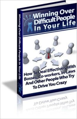 Winning Over Difficult People In Your Life - How To Deal Effectively With Bosses, Co-Workers, In-Laws And Other People Who Try To Drive You Crazy