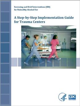 Screening and Brief Interventions (SBI) for Unhealthy Alcohol Use: : A Step-By-Step Implementation Guide for Trauma Centers