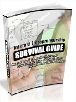 Internet Entrepreneurship Survival Guid - Master The Backwoods of Internet Entrepreneurship – All Distilled into a Single Most Powerful Guide (Just Listed)