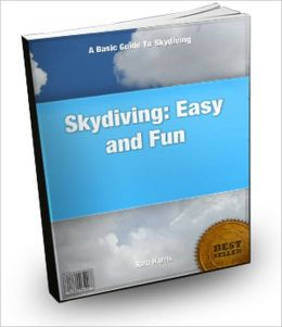 Skydiving: Easy and Fun : A Basic Guide To Skydiving
