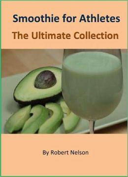 Smoothie for Athletes: The Ultimate Collection of Over 120 Recipes to Maximize Your Energy