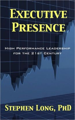 Executive Presence: High Performance Leadership for the 21st Century