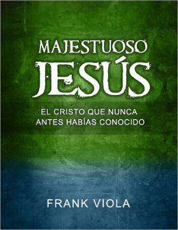 Majestuoso Jesus: El Cristo Que Nunca Antes Habias Conocido