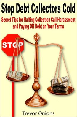 Stop Debt Collectors Cold: Secret Tips for Halting Collection Call Harassment and Paying Off Debt on Your Terms