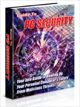 Guide to PC Security - Your Info Guide to Beefing Up Your Personal Computers Safety From Malicious Threats