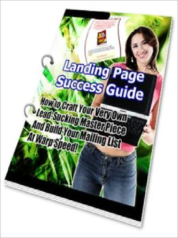 Landing Page Success Guide - How To Craft Your Very Own Lead-Sucking Master Piece And Build Your Mailing List At Warp Speed (Just Listed)