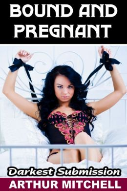 Bound and Pregnant: Darkest Submission (Breeding Erotica)