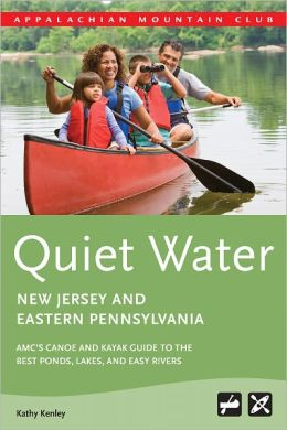 Quiet Water New Jersey & Eastern Pennsylvania: AMC's Canoe and Kayak Guide to the Best Ponds, Lakes, and Easy Rivers