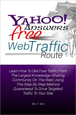 Yahoo Answers Free Web Traffic Route: Learn How To Get Free Traffic From The Largest Knowledge-Sharing Community On The Web Using This Step By Step Method Guaranteed To Drive Targeted Traffic To Your Site