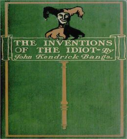 The Inventions Of The Idiot: A Humor Classic Book By John Kendrick Bangs!
