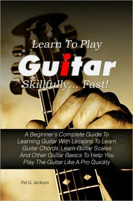 Learn To Play Guitar Skillfully…Fast! A Beginner's Complete Guide To Learning Guitar With Lessons To Learn Guitar Chords, Learn Guitar Scales And Other Guitar Basics To Help You Play The Guitar Like A Pro Quickly