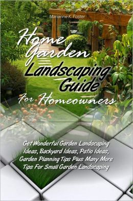 Home Garden Landscaping Guide For Homeowners: Get Wonderful Garden Landscaping Ideas, Backyard Ideas, Patio Ideas, Garden Planning Tips Plus Many More Tips For Small Garden Landscaping