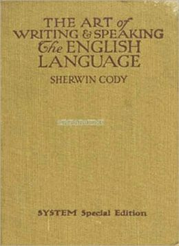The Art of Writing & Speaking the English Language: A Word-Study and Composition & Rhetoric Classic By Sherwin Cody!