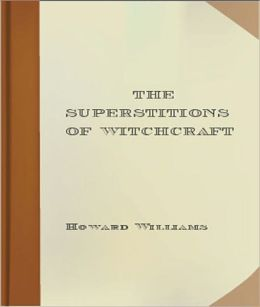 The Superstitions of Witchcraft: A Religion/Occult Classic By Howard Williams!