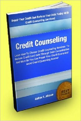 Credit Counseling: Learn How To Choose Credit Counseling Services To Reduce Credit Card Debt Through Debt Consolidation And More So You Can Repair Your Credit Score And Avoid Credit Counseling Scams!