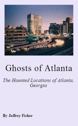 Ghosts of Atlanta: The Haunted Locations of Atlanta, Georgia