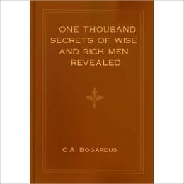 One Thousand Secrets of Wise and Rich Men Revealed: A Business/Health Classic By C.A. Bogardus!