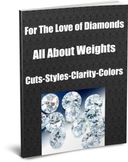 For The Love of Diamonds-All About Weights-Cuts-Styles-Clarity-Colors