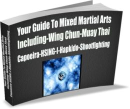 Your Guide To Mixed Martial Arts Including-Wing Chun-Muay Thai Capoeira-HSING-I-Hapkido-Shootfighting
