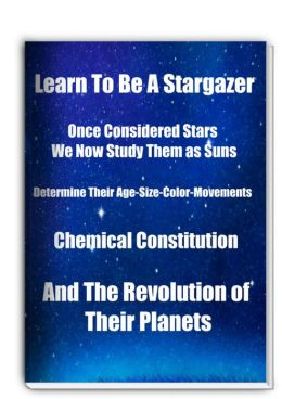 Learn To Be A Stargazer-Once Considered Stars They Now Study Them as Suns, Determine Their Age, size, Color, Movements, Chemical Constitution, and The Revolution of Their Planets