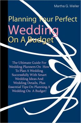 Planning Your Perfect Wedding On A Budget: The Ultimate Guide For Wedding Planners On How To Plan A Wedding Successfully With Smart Wedding Ideas And Wedding Details, Plus Essential Tips On Planning A Wedding On A Budget!