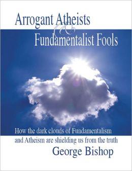 Arrogant Atheists & Fundamentalist Fools
