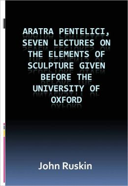 Aratra Pentelici, Seven Lectures on the Elements of Sculpture Given before the University of Oxford w/ DirectLink Technology (A Classic Religious Commentary)